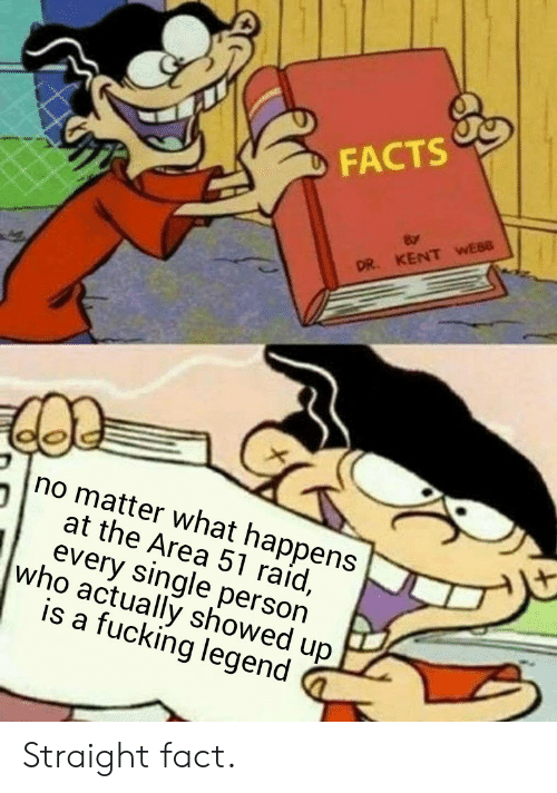 kent: FACTS  DR. KENT WEBB  no matter what happens  at the Area 51 raid,  every single person  who actually showed up  is a fucking legend Straight fact.