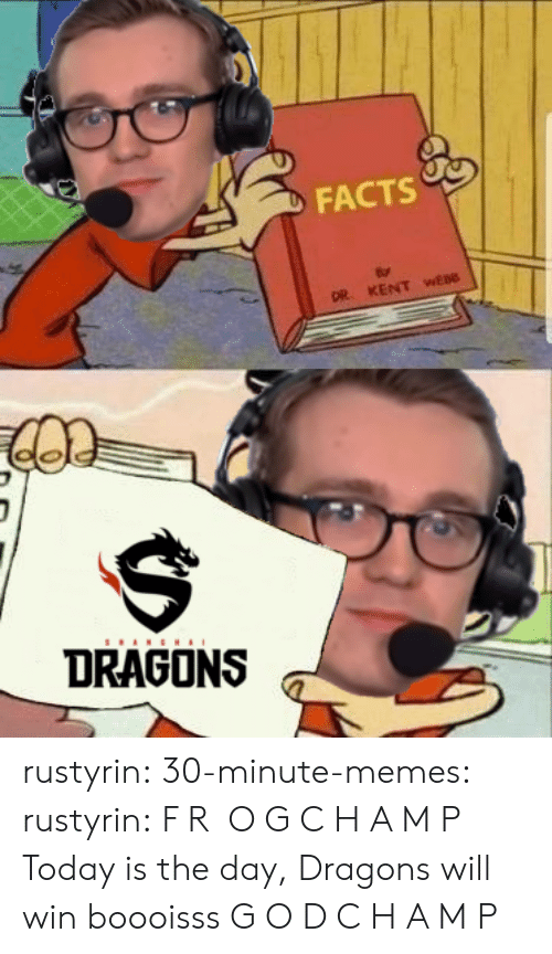 today is the day: FACTS  DR. KENT wEBO  DRAGONS rustyrin: 30-minute-memes:  rustyrin: F R O G C H A M P Today is the day, Dragons will win boooisss  G O D C H A M P