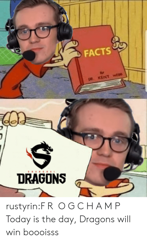 today is the day: FACTS  DR. KENT wEBO  DRAGONS rustyrin:F R O G C H A M P Today is the day, Dragons will win boooisss