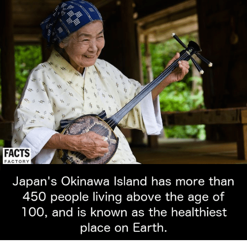 factorial: FACTS  FACTORY  Japan's Okinawa Island has more than  450  people living above the age of  100, and is known as the healthiest  place on Earth