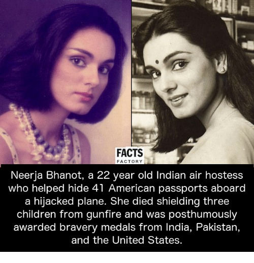 Memes, 🤖, and Air: FACTS  FACTORY  Neerja Bhanot, a 22 year old Indian air hostess  who helped hide 41 American passports aboard  a hijacked plane. She died shielding three  children from gunfire and was posthumously  awarded bravery medals from India, Pakistan,  and the United States.