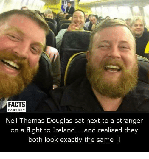 factorial: FACTS  FACTORY  Neil Thomas Douglas sat next to a stranger  on a flight to Ireland  and realised they  both look exactly the same