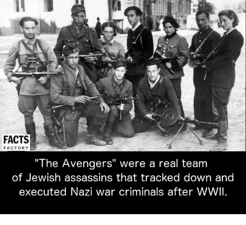 "Criminations: FACTS  FACTORY  ""The Avengers"" were a real team  of Jewish assassins that tracked down and  executed Nazi war criminals after WWII."