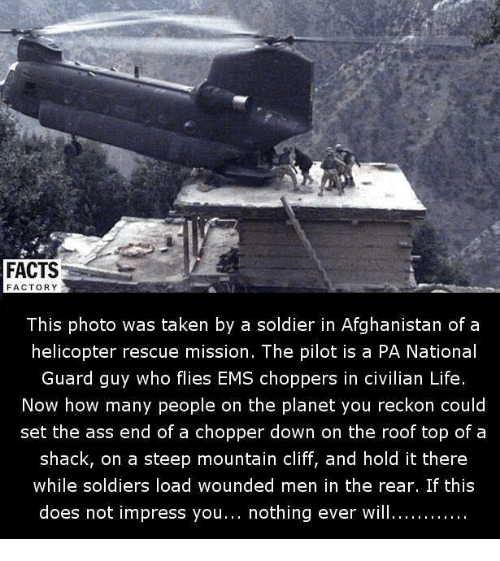 Ass, Facts, and Life: FACTS  FACTORY  This photo was taken by a soldier in Afghanistan of a  helicopter rescue mission. The pilot is a PA National  Guard guy who flies EMS choppers in civilian Life  Now how many people on the planet you reckon could  set the ass end of a chopper down on the roof top of a  shack, on a steep mountain cliff, and hold it there  while soldiers load wounded men in the rear. If this  does not impress you  nothing ever will............