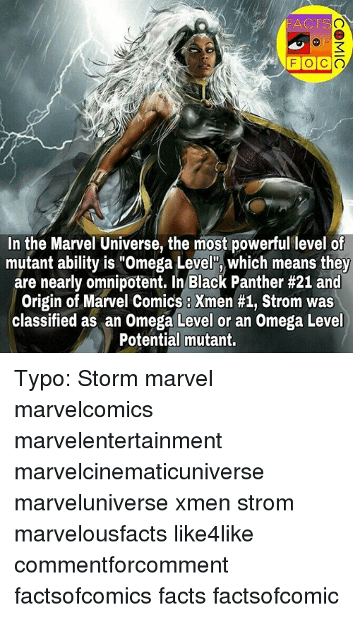 "Omega: FACTS  FOC  In the Marvel Universe, the most powerful level of  mutant ability is ""Omega Level"", which means they  are nearly omnipotent. In Black Panther #21 and  Origin of Marvel Comics Xmen #1, Strom was  classified as an Omega Level or an Omega Level  Potential mutant. Typo: Storm marvel marvelcomics marvelentertainment marvelcinematicuniverse marveluniverse xmen strom marvelousfacts like4like commentforcomment factsofcomics facts factsofcomic"