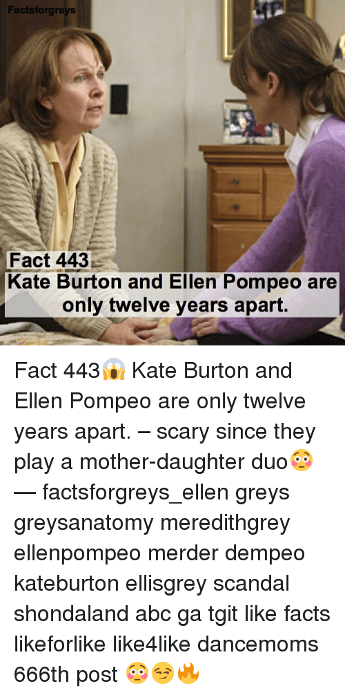 Mother Daughter: Facts forgreys  Fact 443  Kate Burton and Ellen Pompeo are  only twelve years apart. Fact 443😱 Kate Burton and Ellen Pompeo are only twelve years apart. – scary since they play a mother-daughter duo😳 — factsforgreys_ellen greys greysanatomy meredithgrey ellenpompeo merder dempeo kateburton ellisgrey scandal shondaland abc ga tgit like facts likeforlike like4like dancemoms 666th post 😳😏🔥