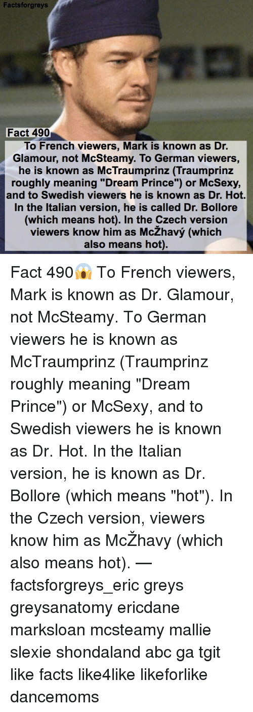 "Abc, Memes, and Prince: Facts forgreys  Fact 490  To French viewers, Mark is known as Dr.  Glamour, not McSteamy. To German viewers  he is known as McTraumprinz (Traumprinz  roughly meaning ""Dream Prince"") or McSexy,  and to Swedish viewers he is known as Dr. Hot.  In the Italian version, he is called Dr. Bollore  (which means hot). In the Czech version  viewers know him as McZhavy (which  also means hot). Fact 490😱 To French viewers, Mark is known as Dr. Glamour, not McSteamy. To German viewers he is known as McTraumprinz (Traumprinz roughly meaning ""Dream Prince"") or McSexy, and to Swedish viewers he is known as Dr. Hot. In the Italian version, he is known as Dr. Bollore (which means ""hot""). In the Czech version, viewers know him as McŽhavy (which also means hot). — factsforgreys_eric greys greysanatomy ericdane marksloan mcsteamy mallie slexie shondaland abc ga tgit like facts like4like likeforlike dancemoms"