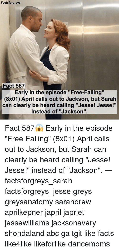 """Abc, Fall, and Memes: Facts forgreys  Fact 587  Early in the episode """"Free-Falling""""  (8x01) April calls out to Jackson, but Sarah  can clearly be heard calling """"Jesse! Jesse!""""  Instead of """"Jackson Fact 587😱 Early in the episode """"Free Falling"""" (8x01) April calls out to Jackson, but Sarah can clearly be heard calling """"Jesse! Jesse!"""" instead of """"Jackson"""". — factsforgreys_sarah factsforgreys_jesse greys greysanatomy sarahdrew aprilkepner japril japriet jessewilliams jacksonavery shondaland abc ga tgit like facts like4like likeforlike dancemoms"""