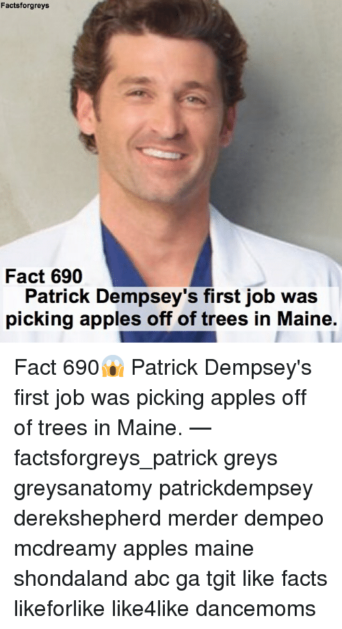 Abc, Facts, and Memes: Facts forgreys  Fact 690  Patrick Dempsey's first job was  picking apples off of trees in Maine. Fact 690😱 Patrick Dempsey's first job was picking apples off of trees in Maine. — factsforgreys_patrick greys greysanatomy patrickdempsey derekshepherd merder dempeo mcdreamy apples maine shondaland abc ga tgit like facts likeforlike like4like dancemoms