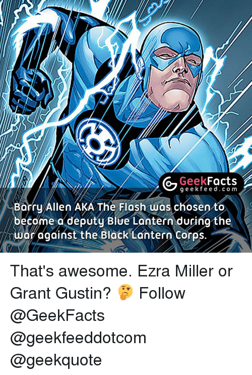 barry allen: Facts  Geek  g e e k fe e d c o m  Barry Allen AKA The Flash was chosen to  become a deputy Blue Lantern during the  war against the Black Lantern Corps That's awesome. Ezra Miller or Grant Gustin? 🤔 Follow @GeekFacts @geekfeeddotcom @geekquote