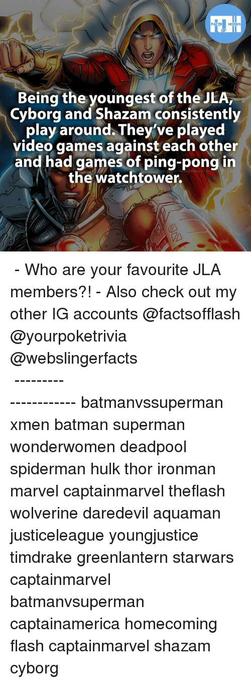 Memes, Shazam, and Video Games: FACTS HEROES  Being the youngest of the JLA,  Cyborg and Shazam consistently  play around They've played  video games against each other  and had games of ping-pong in  the watchtower. ▲▲ - Who are your favourite JLA members?! - Also check out my other IG accounts @factsofflash @yourpoketrivia @webslingerfacts ⠀⠀⠀⠀⠀⠀⠀⠀⠀⠀⠀⠀⠀⠀⠀⠀⠀⠀⠀⠀⠀⠀⠀⠀⠀⠀⠀⠀⠀⠀⠀⠀⠀⠀⠀⠀ ⠀⠀--------------------- batmanvssuperman xmen batman superman wonderwomen deadpool spiderman hulk thor ironman marvel captainmarvel theflash wolverine daredevil aquaman justiceleague youngjustice timdrake greenlantern starwars captainmarvel batmanvsuperman captainamerica homecoming flash captainmarvel shazam cyborg