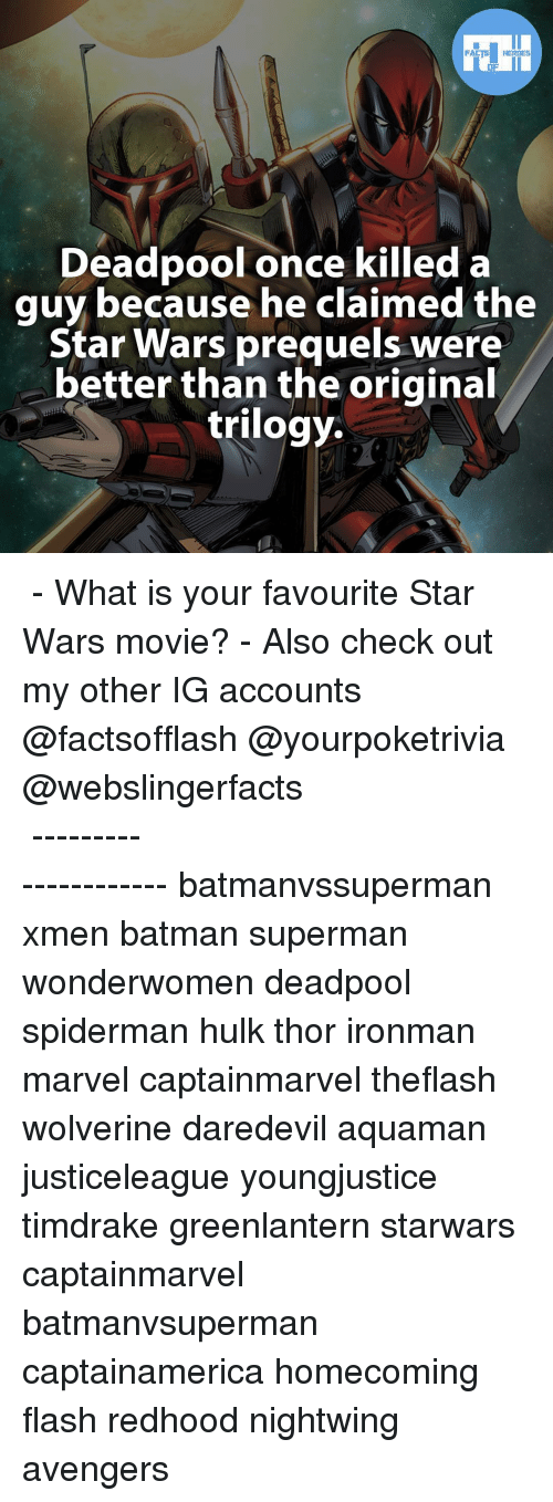 Star Wars Prequel: FACTS HEROES  Deadpool once killed a  guy because he claimed the  Star Wars prequels were  better than the original  trilogy. ▲▲ - What is your favourite Star Wars movie? - Also check out my other IG accounts @factsofflash @yourpoketrivia @webslingerfacts ⠀⠀⠀⠀⠀⠀⠀⠀⠀⠀⠀⠀⠀⠀⠀⠀⠀⠀⠀⠀⠀⠀⠀⠀⠀⠀⠀⠀⠀⠀⠀⠀⠀⠀⠀⠀ ⠀⠀--------------------- batmanvssuperman xmen batman superman wonderwomen deadpool spiderman hulk thor ironman marvel captainmarvel theflash wolverine daredevil aquaman justiceleague youngjustice timdrake greenlantern starwars captainmarvel batmanvsuperman captainamerica homecoming flash redhood nightwing avengers
