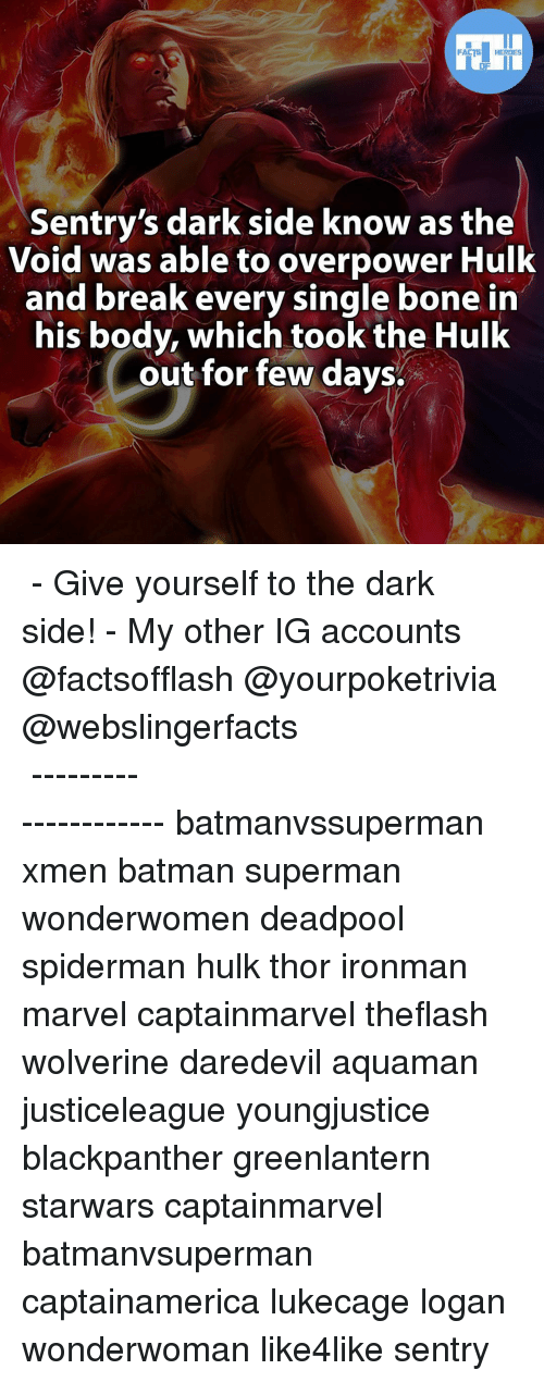 Memes, Daredevil, and 🤖: FACTS HEROES  Sentry's dark side know as the  Void was able to overpower Hulk  and break every single bone in  his body, which took the Hulk  out for few days. ▲▲ - Give yourself to the dark side! - My other IG accounts @factsofflash @yourpoketrivia @webslingerfacts ⠀⠀⠀⠀⠀⠀⠀⠀⠀⠀⠀⠀⠀⠀⠀⠀⠀⠀⠀⠀⠀⠀⠀⠀⠀⠀⠀⠀⠀⠀⠀⠀⠀⠀⠀⠀ ⠀⠀--------------------- batmanvssuperman xmen batman superman wonderwomen deadpool spiderman hulk thor ironman marvel captainmarvel theflash wolverine daredevil aquaman justiceleague youngjustice blackpanther greenlantern starwars captainmarvel batmanvsuperman captainamerica lukecage logan wonderwoman like4like sentry