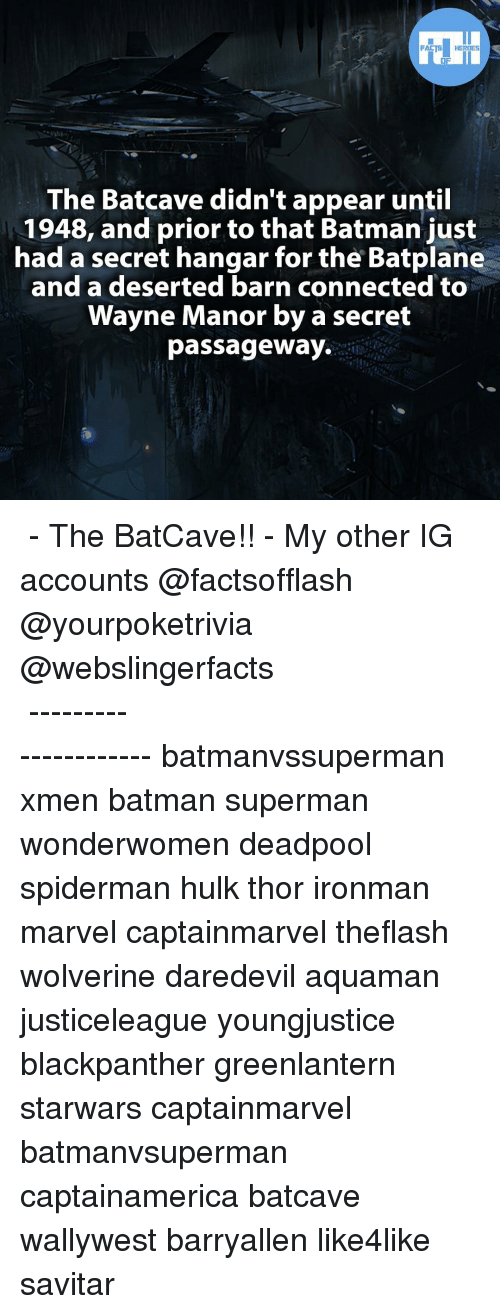 Wayned: FACTS HEROES  The Batcave didn't appear until  1948, and prior to that Batman just  had a secret hangar  for the Batplane  and a deserted barn connected to  Wayne Manor by a secret  passageway. ▲▲ - The BatCave!! - My other IG accounts @factsofflash @yourpoketrivia @webslingerfacts ⠀⠀⠀⠀⠀⠀⠀⠀⠀⠀⠀⠀⠀⠀⠀⠀⠀⠀⠀⠀⠀⠀⠀⠀⠀⠀⠀⠀⠀⠀⠀⠀⠀⠀⠀⠀ ⠀⠀--------------------- batmanvssuperman xmen batman superman wonderwomen deadpool spiderman hulk thor ironman marvel captainmarvel theflash wolverine daredevil aquaman justiceleague youngjustice blackpanther greenlantern starwars captainmarvel batmanvsuperman captainamerica batcave wallywest barryallen like4like savitar