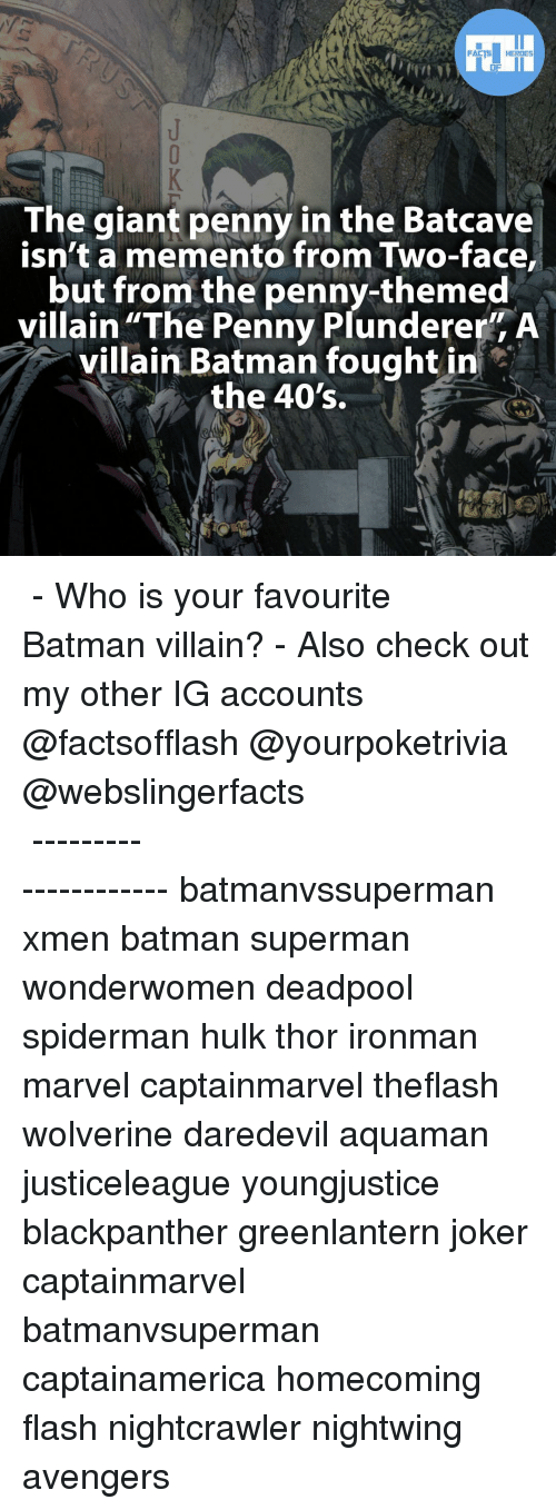 "Batman, Joker, and Memes: FACTS HEROES  The giant penny in the Batcave  isn't a memento from Two-face,  but from the penny-themed  villain ""The Penny Plunderer"" A  villain Batman fought in  the 40's. ▲▲ - Who is your favourite Batman villain? - Also check out my other IG accounts @factsofflash @yourpoketrivia @webslingerfacts ⠀⠀⠀⠀⠀⠀⠀⠀⠀⠀⠀⠀⠀⠀⠀⠀⠀⠀⠀⠀⠀⠀⠀⠀⠀⠀⠀⠀⠀⠀⠀⠀⠀⠀⠀⠀ ⠀⠀--------------------- batmanvssuperman xmen batman superman wonderwomen deadpool spiderman hulk thor ironman marvel captainmarvel theflash wolverine daredevil aquaman justiceleague youngjustice blackpanther greenlantern joker captainmarvel batmanvsuperman captainamerica homecoming flash nightcrawler nightwing avengers"