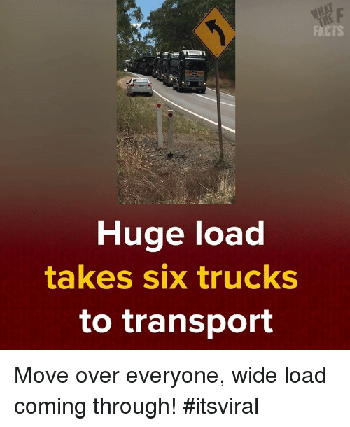 Facts, Memes, and 🤖: FACTS  Huge load  takes six trucks  to transport Move over everyone, wide load coming through! #itsviral