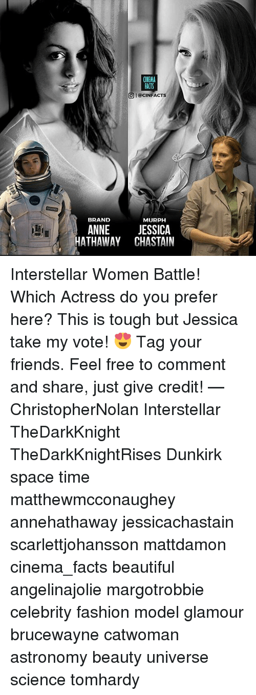 Beautiful, Facts, and Fashion: FACTS  O I@CINFACTS  BRAND  MURPH  ANNE JESSICA  HATHAWAY CHASTAIN Interstellar Women Battle! Which Actress do you prefer here? This is tough but Jessica take my vote! 😍 Tag your friends. Feel free to comment and share, just give credit! — ChristopherNolan Interstellar TheDarkKnight TheDarkKnightRises Dunkirk space time matthewmcconaughey annehathaway jessicachastain scarlettjohansson mattdamon cinema_facts beautiful angelinajolie margotrobbie celebrity fashion model glamour brucewayne catwoman astronomy beauty universe science tomhardy