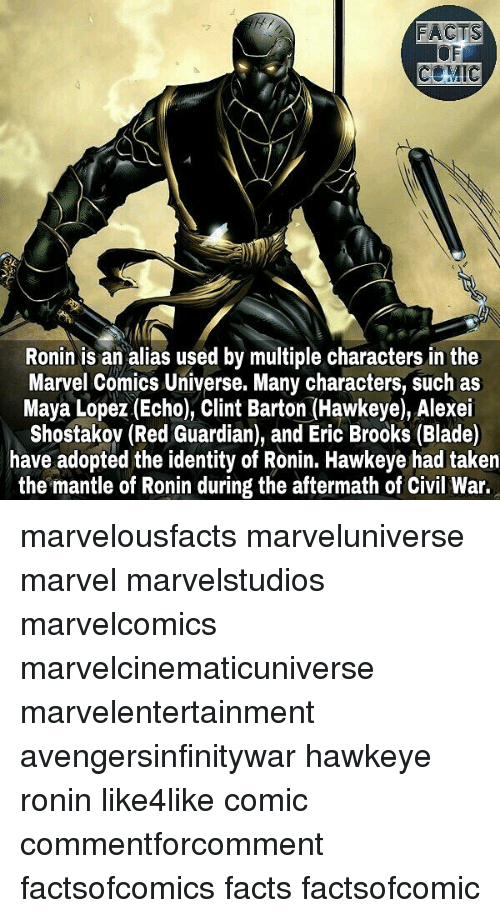 Blade, Facts, and Marvel Comics: FACTS  OF  COMIC  Ronin is an alias used by multiple characters in the  Marvel Comics Universe. Many characters, such as  Maya Lopez (Echo), Clint Barton (Hawkeye), Alexei  Shostakov (Red Guardian), and Eric Brooks (Blade)  have adopted the identity of Ronin. Hawkeye had taken  the mantle of Ronin during the aftermath of Civil War. marvelousfacts marveluniverse marvel marvelstudios marvelcomics marvelcinematicuniverse marvelentertainment avengersinfinitywar hawkeye ronin like4like comic commentforcomment factsofcomics facts factsofcomic
