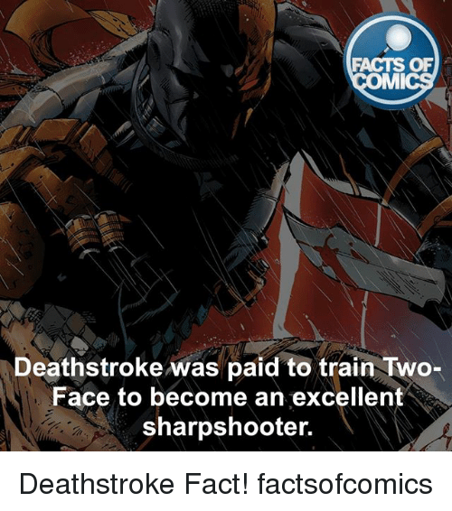 Two-Face: FACTS OF  MI  Deathstroke was paid to train Two-  Face to become an excellent  sharpshooter. Deathstroke Fact! factsofcomics