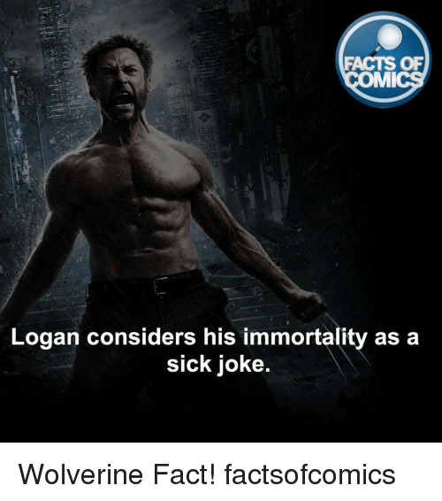 immortals: FACTS OF  MI  Logan considers his immortality as a  Sick Joke. Wolverine Fact! factsofcomics