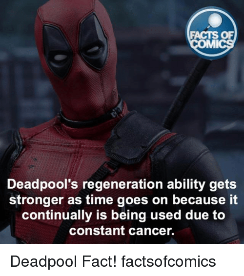 Facts, Memes, and Deadpool: FACTS OF  MMI  Deadpool's regeneration ability gets  stronger as time goes on because it  continually is being used due to  constant cancer. Deadpool Fact! factsofcomics