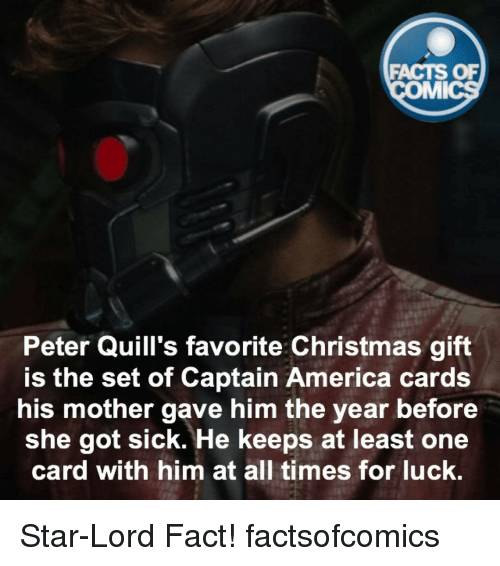 America, Christmas, and Facts: FACTS OF  MMI  Peter Quill's favorite Christmas gift  is the set of Captain America cards  his mother gave him the year before  she got sick. He keeps at least one  card with him at all times for luck. Star-Lord Fact! factsofcomics