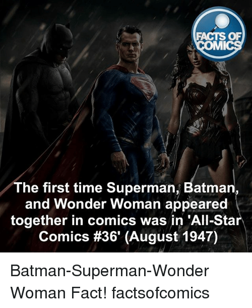 All Star, Batman, and Facts: FACTS OF  MMI  The first time Superman, Batman  and Wonder Woman appeared  together in comics was in 'All-Star  Comics #36 (August 1947) Batman-Superman-Wonder Woman Fact! factsofcomics