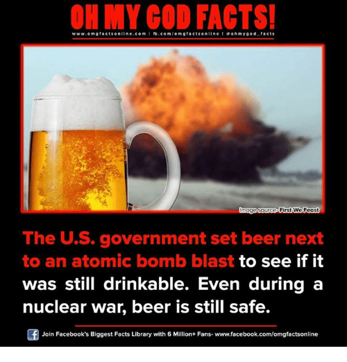 atom bomb: facts online.com I fb.com/o FACTS!  www.omg mgfacts Onnage source We Feast  The US. government set beer next  to an atomic bomb blast  to see if it  was still drinkable. Even during a  nuclear war, beer is still safe.  Of Join Facebook's Biggest Facts Library with 6 Million+ Fans- www.facebook.com/omgfactsonline
