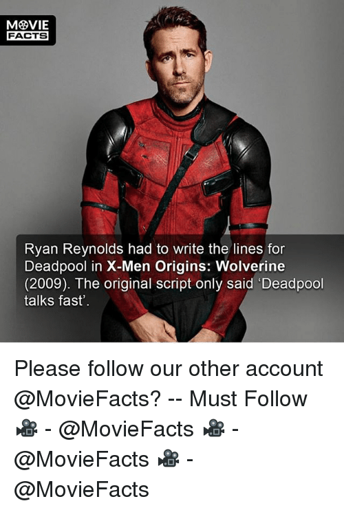 Facts, Memes, and Wolverine: FACTS  Ryan Reynolds had to write the lines for  Deadpool in X-Men Origins: Wolverine  (2009). The original script only said 'Deadpool  talks fast' Please follow our other account @MovieFacts? -- Must Follow 🎥 - @MovieFacts 🎥 - @MovieFacts 🎥 - @MovieFacts