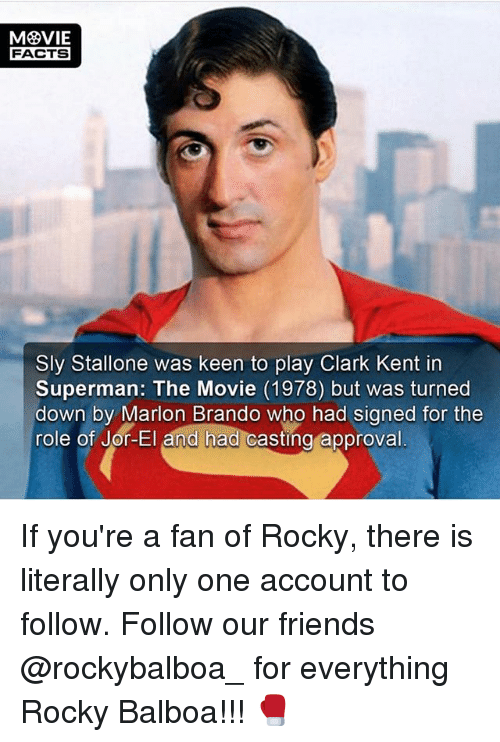 Rocky Balboa: FACTS  Sly Stallone was keen to play Clark Kent in  Superman: The Movie (1978) but was turned  down by Marion Brando who had signed for the  role of Jor-El and had casting  approval If you're a fan of Rocky, there is literally only one account to follow. Follow our friends @rockybalboa_ for everything Rocky Balboa!!! 🥊