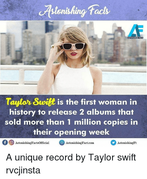Swit: facts  Taylor Swit is the first woman in  history to release 2 albums that  sold more than 1 million copies in  their opening week  f O AstonishingFactsofficial  Astonis  Fact com  Astonishing  hing A unique record by Taylor swift rvcjinsta
