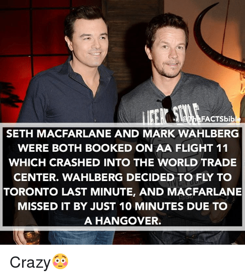 trading: FACTSbib  SETH MACFARLANE AND MARK WAHLBERG  WERE BOTH BOOKED ON AA FLIGHT 11  WHICH CRASHED INTO THE WORLD TRADE  CENTER. WAHLBERG DECIDED TO FLY TO  TORONTO LAST MINUTE, AND MACFARLANE  MISSED IT BY JUST 10 MINUTES DUE TO  A HANGOVER. Crazy😳