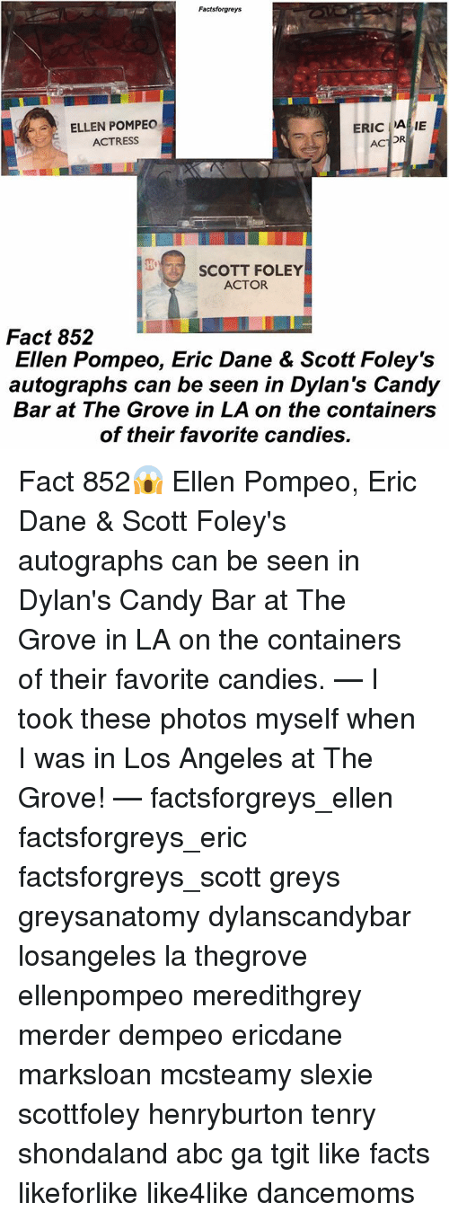 candy bar: Factsforgreys  ELLEN POMPEO  ACTRESS  ERIC A IE  SCOTT FOLEY  ACTOR  Fact 852  Ellen Pompeo, Eric Dane & Scott Foley's  autographs can be seen in Dylan's Candy  Bar at The Grove in LA on the containers  of their favorite candies. Fact 852😱 Ellen Pompeo, Eric Dane & Scott Foley's autographs can be seen in Dylan's Candy Bar at The Grove in LA on the containers of their favorite candies. — I took these photos myself when I was in Los Angeles at The Grove! — factsforgreys_ellen factsforgreys_eric factsforgreys_scott greys greysanatomy dylanscandybar losangeles la thegrove ellenpompeo meredithgrey merder dempeo ericdane marksloan mcsteamy slexie scottfoley henryburton tenry shondaland abc ga tgit like facts likeforlike like4like dancemoms