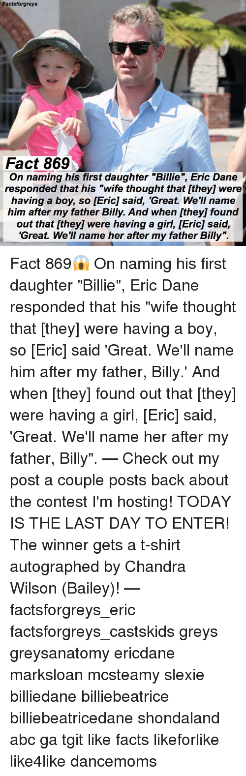"""autographed: Factsforgreys  Fact 869  g his first daughter """"Billie, Eric Dane  On naming his first daughter """"Billie"""", Eric Dane  responded that his """"wife thought that [they] were  having a boy, so [Eric] said, 'Great. We'II name  him after my father Billy. And when [they] found  out that [they] were having a girl, [Eric] said,  'Great. We'll name her after my father Billy"""". Fact 869😱 On naming his first daughter """"Billie"""", Eric Dane responded that his """"wife thought that [they] were having a boy, so [Eric] said 'Great. We'll name him after my father, Billy.' And when [they] found out that [they] were having a girl, [Eric] said, 'Great. We'll name her after my father, Billy"""". — Check out my post a couple posts back about the contest I'm hosting! TODAY IS THE LAST DAY TO ENTER! The winner gets a t-shirt autographed by Chandra Wilson (Bailey)! — factsforgreys_eric factsforgreys_castskids greys greysanatomy ericdane marksloan mcsteamy slexie billiedane billiebeatrice billiebeatricedane shondaland abc ga tgit like facts likeforlike like4like dancemoms"""