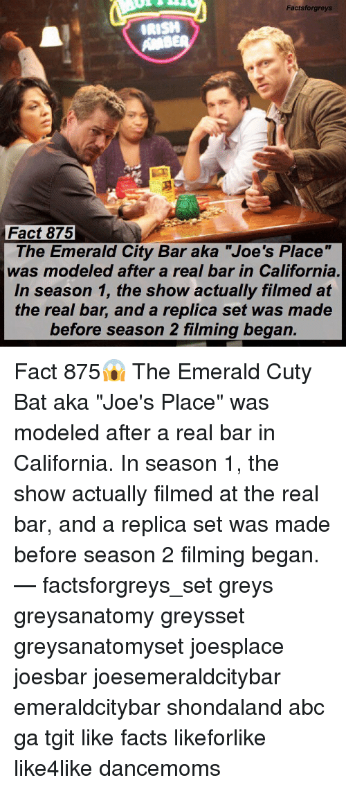 "Abc, Facts, and Memes: Factsforgreys  Fact 875  The Emerald City Bar aka ""Joe's Place""  was modeled after a real bar in California  In season 1, the show actually filmed at  the real bar, and a replica set was made  before season 2 filming began. Fact 875😱 The Emerald Cuty Bat aka ""Joe's Place"" was modeled after a real bar in California. In season 1, the show actually filmed at the real bar, and a replica set was made before season 2 filming began. — factsforgreys_set greys greysanatomy greysset greysanatomyset joesplace joesbar joesemeraldcitybar emeraldcitybar shondaland abc ga tgit like facts likeforlike like4like dancemoms"