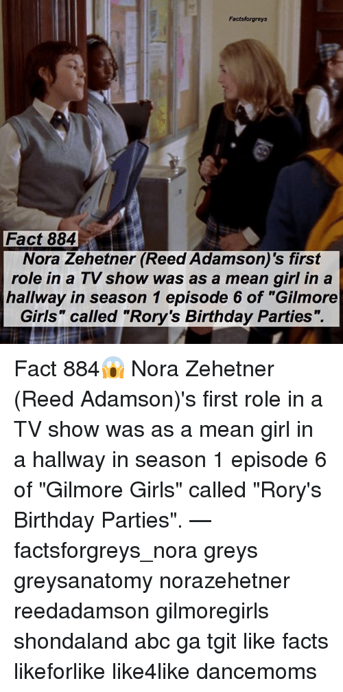 "Gilmore Girls: Factsforgreys  Fact 884  Nora Zehetner (Reed Adamson)'s first  role in a TV show was as a mean girl in a  hallway in season 1 episode 6 of ""Gilmore  Girls"" called ""Rory's Birthday Parties"". Fact 884😱 Nora Zehetner (Reed Adamson)'s first role in a TV show was as a mean girl in a hallway in season 1 episode 6 of ""Gilmore Girls"" called ""Rory's Birthday Parties"". — factsforgreys_nora greys greysanatomy norazehetner reedadamson gilmoregirls shondaland abc ga tgit like facts likeforlike like4like dancemoms"