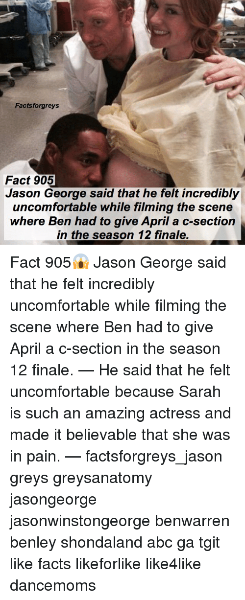 Abc, Facts, and Memes: Factsforgreys  Fact 905  Jason George said that he felt incredibly  uncomfortable whle filming the scene  where Ben had to give April a c-section  in the season 12 finale. Fact 905😱 Jason George said that he felt incredibly uncomfortable while filming the scene where Ben had to give April a c-section in the season 12 finale. — He said that he felt uncomfortable because Sarah is such an amazing actress and made it believable that she was in pain. — factsforgreys_jason greys greysanatomy jasongeorge jasonwinstongeorge benwarren benley shondaland abc ga tgit like facts likeforlike like4like dancemoms