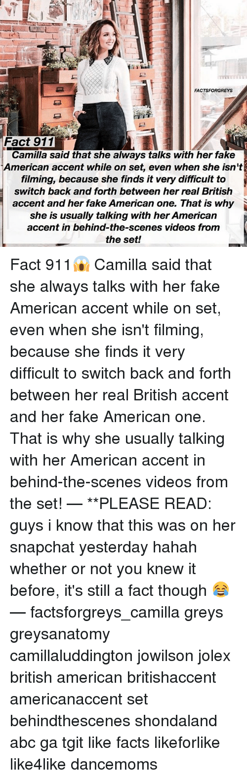 Abc, Facts, and Fake: FACTSFORGREYS  Fact 911  Camilla said that she always talks with her fake  American accent while on set, even when she isnt  filming, because she finds it very difficult to  switch back and forth between her real British  accent and her fake American one. That is why  she is usually talking with her American  accent in behind-the-scenes videos from  the set! Fact 911😱 Camilla said that she always talks with her fake American accent while on set, even when she isn't filming, because she finds it very difficult to switch back and forth between her real British accent and her fake American one. That is why she usually talking with her American accent in behind-the-scenes videos from the set! — **PLEASE READ: guys i know that this was on her snapchat yesterday hahah whether or not you knew it before, it's still a fact though 😂 — factsforgreys_camilla greys greysanatomy camillaluddington jowilson jolex british american britishaccent americanaccent set behindthescenes shondaland abc ga tgit like facts likeforlike like4like dancemoms