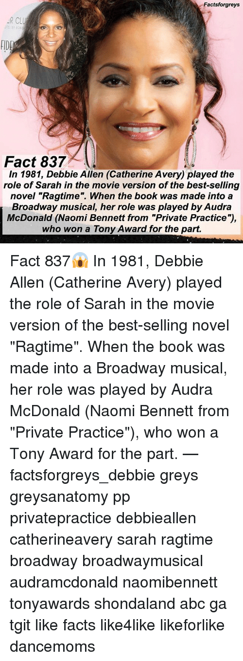 "broadway musical: Factsforgreys  R CLU  FIDE  Fact 837  In 1981, Debbie Allen (Catherine Avery) played the  role of Sarah in the movie version of the best-selling  novel ""Ragtime"". When the book was made into a  Broadway musical, her role was played by Audra  McDonald (Naomi Bennett from ""Private Practice""),  who won a Tony Award for the part. Fact 837😱 In 1981, Debbie Allen (Catherine Avery) played the role of Sarah in the movie version of the best-selling novel ""Ragtime"". When the book was made into a Broadway musical, her role was played by Audra McDonald (Naomi Bennett from ""Private Practice""), who won a Tony Award for the part. — factsforgreys_debbie greys greysanatomy pp privatepractice debbieallen catherineavery sarah ragtime broadway broadwaymusical audramcdonald naomibennett tonyawards shondaland abc ga tgit like facts like4like likeforlike dancemoms"