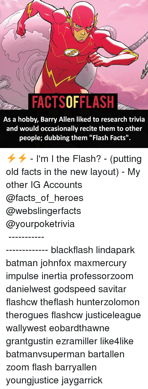"dubbing: FACTSOFFLASH  As a hobby, Barry Allen liked to research trivia  and would occasionally recite them to other  people; dubbing them ""Flash Facts"". ⚡️⚡️ - I'm I the Flash? - (putting old facts in the new layout) - My other IG Accounts @facts_of_heroes @webslingerfacts @yourpoketrivia ⠀⠀⠀⠀⠀⠀⠀⠀⠀⠀⠀⠀⠀⠀⠀⠀⠀⠀⠀⠀⠀⠀⠀⠀⠀⠀⠀⠀⠀⠀⠀⠀⠀⠀ ⠀⠀------------------------ blackflash lindapark batman johnfox maxmercury impulse inertia professorzoom danielwest godspeed savitar flashcw theflash hunterzolomon therogues flashcw justiceleague wallywest eobardthawne grantgustin ezramiller like4like batmanvsuperman bartallen zoom flash barryallen youngjustice jaygarrick"