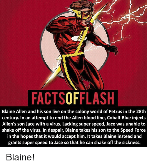Blaine: FACTSOFFLASH  Blaine Allen and his son live on the colony world of Petrus in the 28th  century. In an attempt to end the Allen blood line, Cobalt Blue injects  Allen's son Jace with a virus. Lacking super speed, Jace was unable to  shake off the virus. In despair, Blaine takes his son to the Speed Force  in the hopes that it would accept him. It takes Blaine instead and  grants super speed to Jace so that he can shake off the sickness. Blaine!