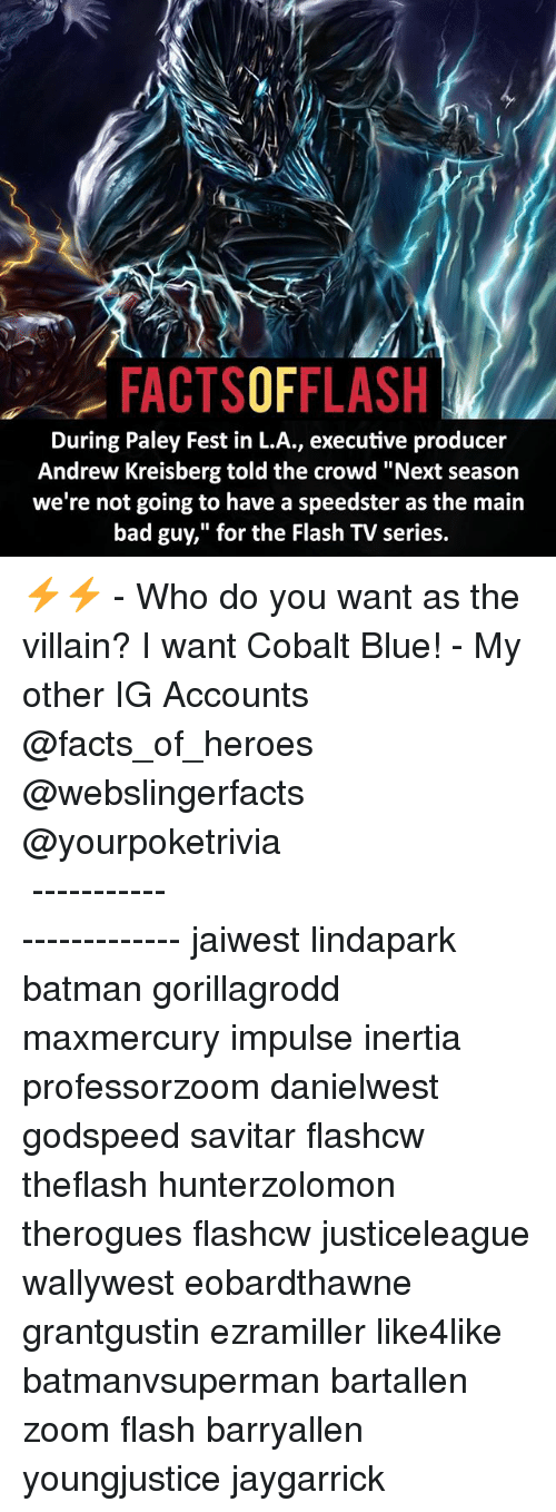 "Memes, 🤖, and Villains: FACTSOFFLASH  During Paley Fest in L.A., executive producer  Andrew Kreisberg told the crowd ""Next season  we're not going to have a speedster as the main  bad guy,"" for the Flash TV series. ⚡️⚡️ - Who do you want as the villain? I want Cobalt Blue! - My other IG Accounts @facts_of_heroes @webslingerfacts @yourpoketrivia ⠀⠀⠀⠀⠀⠀⠀⠀⠀⠀⠀⠀⠀⠀⠀⠀⠀⠀⠀⠀⠀⠀⠀⠀⠀⠀⠀⠀⠀⠀⠀⠀⠀⠀ ⠀⠀------------------------ jaiwest lindapark batman gorillagrodd maxmercury impulse inertia professorzoom danielwest godspeed savitar flashcw theflash hunterzolomon therogues flashcw justiceleague wallywest eobardthawne grantgustin ezramiller like4like batmanvsuperman bartallen zoom flash barryallen youngjustice jaygarrick"