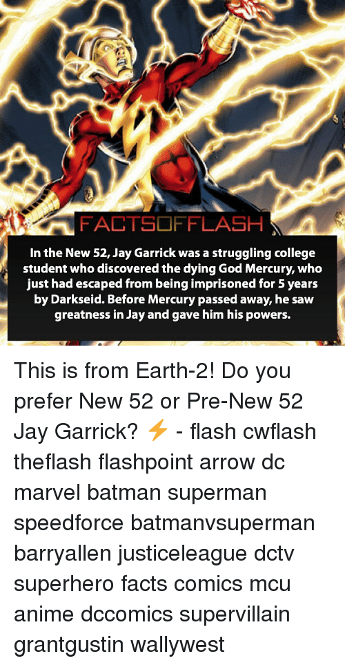 Darkseid: FACTSOFFLASH  In the New 52, Jay Garrick was a struggling college  student who discovered the dying God Mercury, who  just had escaped from being imprisoned for 5 years  by Darkseid. Before Mercury passed away, he saw  greatness in Jay and gave him his powers. This is from Earth-2! Do you prefer New 52 or Pre-New 52 Jay Garrick? ⚡️ - flash cwflash theflash flashpoint arrow dc marvel batman superman speedforce batmanvsuperman barryallen justiceleague dctv superhero facts comics mcu anime dccomics supervillain grantgustin wallywest