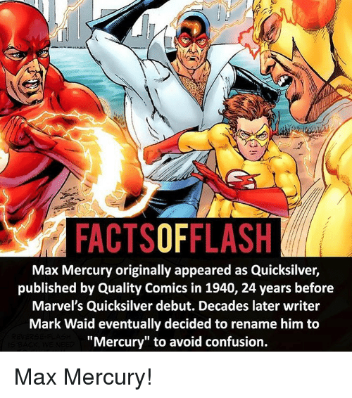 "quicksilver: FACTSOFFLASH  Max Mercury originally appeared as Quicksilver,  published by Quality Comics in 1940, 24 years before  Marvel's Quicksilver debut. Decades later writer  Mark Waid eventually decided to rename him to  ""Mercury"" to avoid confusion. Max Mercury!"