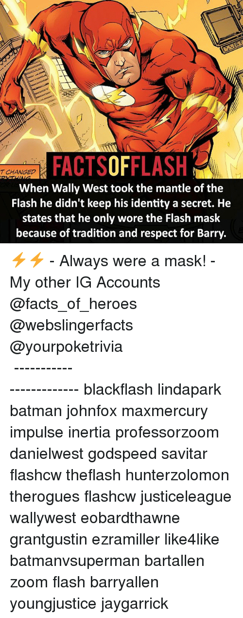 Batman, Facts, and Memes: FACTSOFFLASH  T CHANGED  When Wally West took the mantle of the  Flash he didn't keep his identity a secret. He  states that he only wore the Flash mask  because of tradition and respect for Barry. ⚡️⚡️ - Always were a mask! - My other IG Accounts @facts_of_heroes @webslingerfacts @yourpoketrivia ⠀⠀⠀⠀⠀⠀⠀⠀⠀⠀⠀⠀⠀⠀⠀⠀⠀⠀⠀⠀⠀⠀⠀⠀⠀⠀⠀⠀⠀⠀⠀⠀⠀⠀ ⠀⠀------------------------ blackflash lindapark batman johnfox maxmercury impulse inertia professorzoom danielwest godspeed savitar flashcw theflash hunterzolomon therogues flashcw justiceleague wallywest eobardthawne grantgustin ezramiller like4like batmanvsuperman bartallen zoom flash barryallen youngjustice jaygarrick