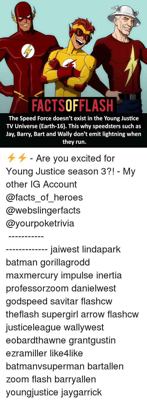 Young Justice: FACTSOFFLASH  The Speed Force doesn't exist in the Young Justice  TV Universe (Earth-16). This why speedsters such as  Jay, Barry, Bart and Wally don't emit lightning when  they run. ⚡️⚡️ - Are you excited for Young Justice season 3?! - My other IG Account @facts_of_heroes @webslingerfacts @yourpoketrivia ⠀⠀⠀⠀⠀⠀⠀⠀⠀⠀⠀⠀⠀⠀⠀⠀⠀⠀⠀⠀⠀⠀⠀⠀⠀⠀⠀⠀⠀⠀⠀⠀⠀⠀ ⠀⠀------------------------ jaiwest lindapark batman gorillagrodd maxmercury impulse inertia professorzoom danielwest godspeed savitar flashcw theflash supergirl arrow flashcw justiceleague wallywest eobardthawne grantgustin ezramiller like4like batmanvsuperman bartallen zoom flash barryallen youngjustice jaygarrick