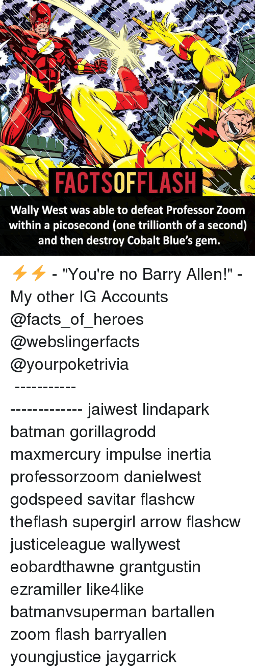 "barry allen: FACTSOFFLASH  Wally West was able to defeat Professor Zoom  within a picosecond (one trillionth of a second)  and then destroy Cobalt Blue's gem. ⚡️⚡️ - ""You're no Barry Allen!"" - My other IG Accounts @facts_of_heroes @webslingerfacts @yourpoketrivia ⠀⠀⠀⠀⠀⠀⠀⠀⠀⠀⠀⠀⠀⠀⠀⠀⠀⠀⠀⠀⠀⠀⠀⠀⠀⠀⠀⠀⠀⠀⠀⠀⠀⠀ ⠀⠀------------------------ jaiwest lindapark batman gorillagrodd maxmercury impulse inertia professorzoom danielwest godspeed savitar flashcw theflash supergirl arrow flashcw justiceleague wallywest eobardthawne grantgustin ezramiller like4like batmanvsuperman bartallen zoom flash barryallen youngjustice jaygarrick"