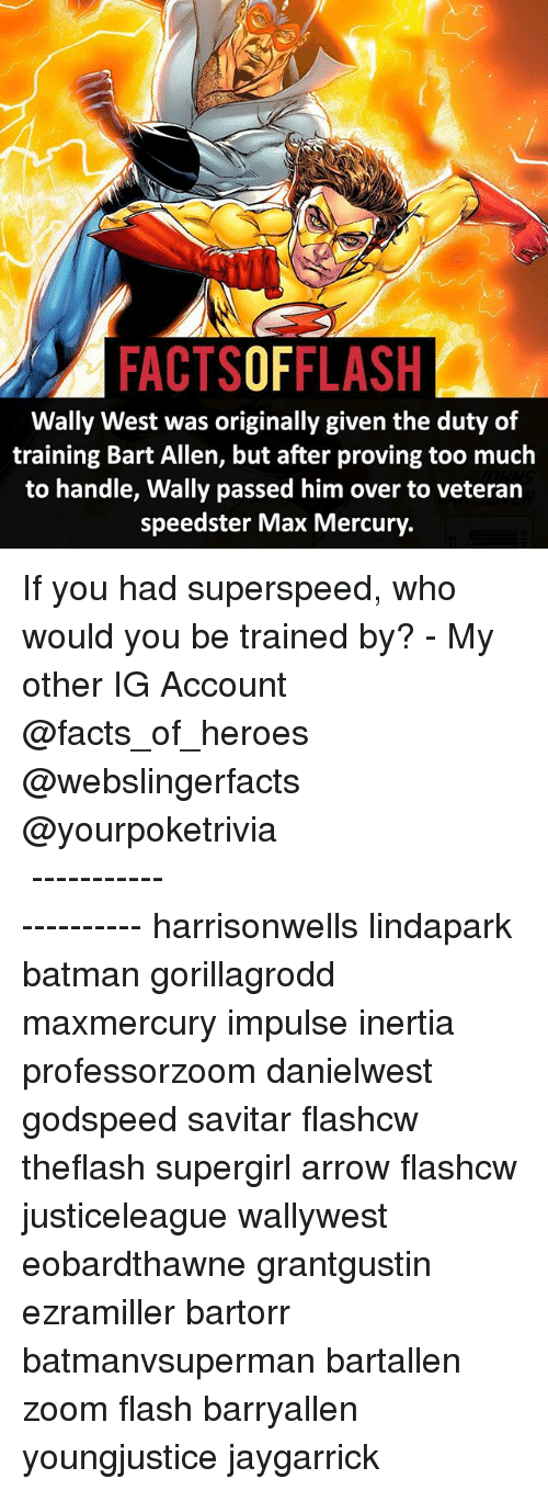Batman, Facts, and Memes: FACTSOFFLASH  Wally West was originally given the duty of  training Bart Allen, but after proving too much  to handle, Wally passed him over to veteran  speedster Max Mercury. If you had superspeed, who would you be trained by? - My other IG Account @facts_of_heroes @webslingerfacts @yourpoketrivia ⠀⠀⠀⠀⠀⠀⠀⠀⠀⠀⠀⠀⠀⠀⠀⠀⠀⠀⠀⠀⠀⠀⠀⠀⠀⠀⠀⠀⠀⠀⠀⠀⠀⠀ ⠀⠀--------------------- harrisonwells lindapark batman gorillagrodd maxmercury impulse inertia professorzoom danielwest godspeed savitar flashcw theflash supergirl arrow flashcw justiceleague wallywest eobardthawne grantgustin ezramiller bartorr batmanvsuperman bartallen zoom flash barryallen youngjustice jaygarrick