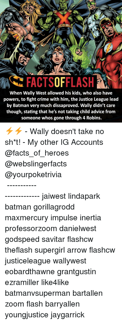 Advice, Batman, and Crime: FACTSOFFLASH  When Wally West allowed his kids, who also have  powers, to fight crime with him, the Justice League lead  by Batman very much dissaproved. Wally didn't care  though, stating that he's not taking child advice from  someone whos gone through 4 Robins. ⚡️⚡️ - Wally doesn't take no sh*t! - My other IG Accounts @facts_of_heroes @webslingerfacts @yourpoketrivia ⠀⠀⠀⠀⠀⠀⠀⠀⠀⠀⠀⠀⠀⠀⠀⠀⠀⠀⠀⠀⠀⠀⠀⠀⠀⠀⠀⠀⠀⠀⠀⠀⠀⠀ ⠀⠀------------------------ jaiwest lindapark batman gorillagrodd maxmercury impulse inertia professorzoom danielwest godspeed savitar flashcw theflash supergirl arrow flashcw justiceleague wallywest eobardthawne grantgustin ezramiller like4like batmanvsuperman bartallen zoom flash barryallen youngjustice jaygarrick