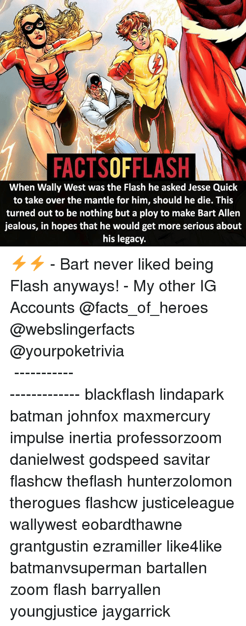 ploy: FACTSOFFLASH  When Wally West was the Flash he asked Jesse Quick  to take over the mantle for him, should he die. This  turned out to be nothing but a ploy to make Bart Allen  jealous, in hopes that he would get more serious about  his legacy ⚡️⚡️ - Bart never liked being Flash anyways! - My other IG Accounts @facts_of_heroes @webslingerfacts @yourpoketrivia ⠀⠀⠀⠀⠀⠀⠀⠀⠀⠀⠀⠀⠀⠀⠀⠀⠀⠀⠀⠀⠀⠀⠀⠀⠀⠀⠀⠀⠀⠀⠀⠀⠀⠀ ⠀⠀------------------------ blackflash lindapark batman johnfox maxmercury impulse inertia professorzoom danielwest godspeed savitar flashcw theflash hunterzolomon therogues flashcw justiceleague wallywest eobardthawne grantgustin ezramiller like4like batmanvsuperman bartallen zoom flash barryallen youngjustice jaygarrick